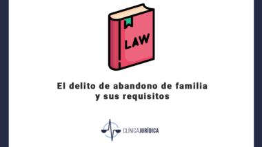 El delito de abandono de familia y sus requisitos