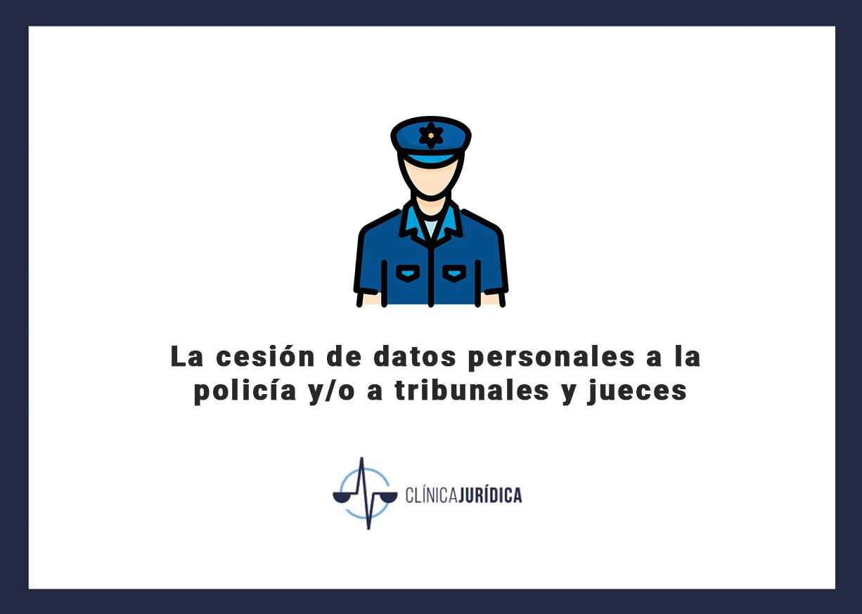 La cesión de datos personales a la policía y/o a tribunales y jueces