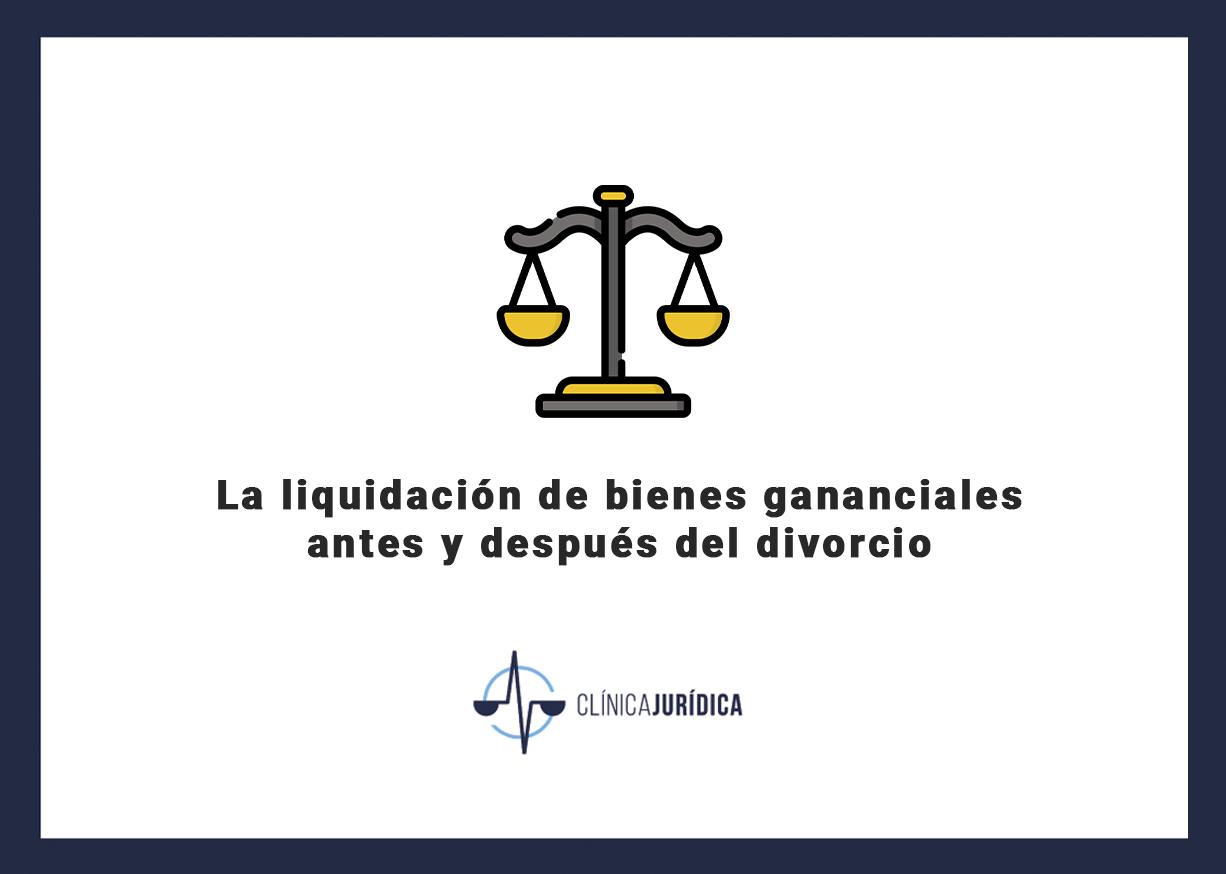 La liquidación de bienes gananciales antes y después del divorcio