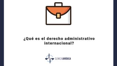 ¿Qué es el derecho administrativo internacional?