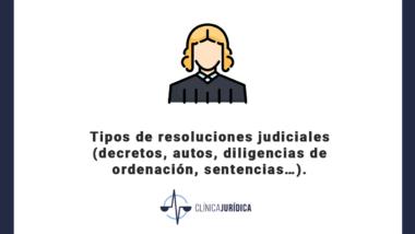 Tipos de resoluciones judiciales (decretos, autos, diligencias de ordenación, sentencias…).